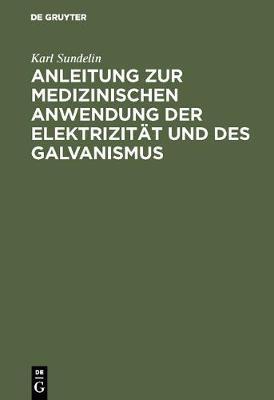 Anleitung Zur Medizinischen Anwendung Der Elektrizit t Und Des Galvanismus: Aus Vorhandenen Schriften Und Aus Der Erfahrung Zusammengetragen (Hardback)