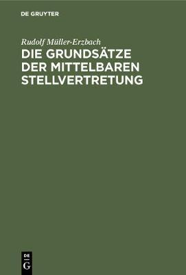 Die Grundsatze Der Mittelbaren Stellvertretung: Aus Der Interessenlage Entwickelt (Hardback)