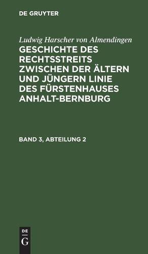 Ludwig Harscher Von Almendingen: Geschichte Des Rechtsstreits Zwischen Der AEltern Und Jungern Linie Des Furstenhauses Anhalt-Bernburg. Band 3, Abteilung 2 (Hardback)