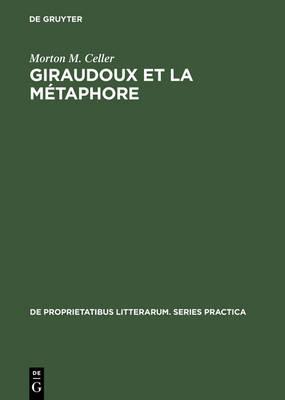 Giraudoux Et La M taphore: Une  tude Des Images Dans Ses Romans - de Proprietatibus Litterarum. Series Practica 54 (Hardback)