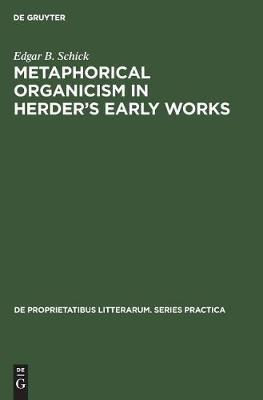 Metaphorical organicism in Herder's early works: A study of the relation of Herder's literary idiom to his worldview - De Proprietatibus Litterarum. Series Practica (Hardback)