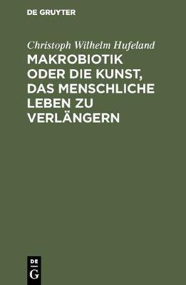 Makrobiotik Oder Die Kunst, Das Menschliche Leben Zu Verl ngern (Hardback)