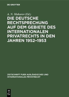 Die deutsche Rechtsprechung auf dem Gebiete des internationalen Privatrechts in den Jahren 1952-1953 - Zeitschrift Fuer Ausl ndisches Und Internationales Privatrec (Hardback)