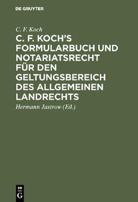 C. F. Koch's Formularbuch Und Notariatsrecht F r Den Geltungsbereich Des Allgemeinen Landrechts (Hardback)