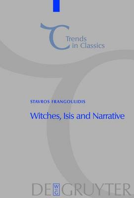 """Witches, Isis and Narrative: Approaches to Magic in Apuleius' """"Metamorphoses"""" - Trends in Classics - Supplementary Volumes"""