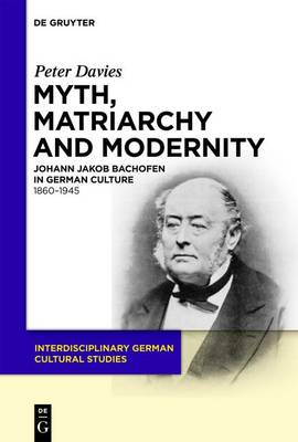 Myth, Matriarchy and Modernity: Johann Jakob Bachofen in German Culture. 1860-1945 - Interdisciplinary German Cultural Studies 7