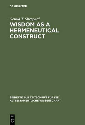 Wisdom as a Hermeneutical Construct: A Study in the Sapientializing of the Old Testament - Beihefte zur Zeitschrift fur die Alttestamentliche Wissenschaft 151