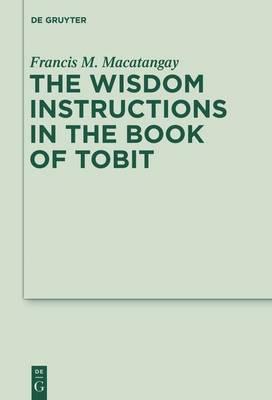 The Wisdom Instructions in the Book of Tobit - Deuterocanonical and Cognate Literature Studies 12