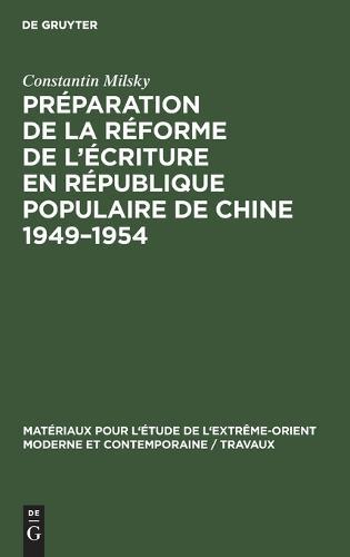 Preparation de la Reforme de l'Ecriture En Republique Populaire de Chine 1949-1954 - Materiaux Pour l'Etude de l'Extreme-Orient Moderne Et Contem 7 (Hardback)