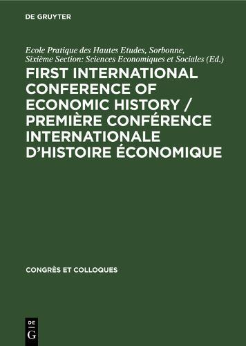 First International Conference of Economic History / Premiere Conference internationale d'histoire economique: Contributions. Communications - Congres et Colloques (Hardback)