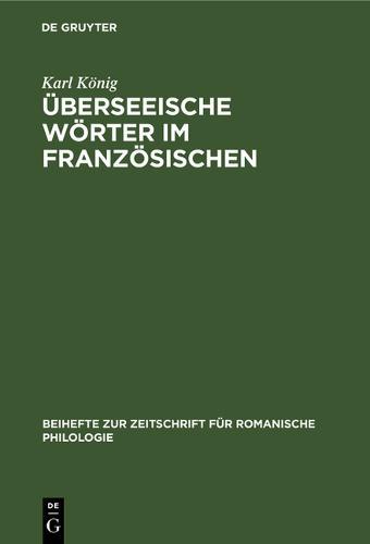 UEberseeische Woerter Im Franzoesischen: (16.-18. Jahrhundert) - Beihefte Zur Zeitschrift Fur Romanische Philologie 91 (Hardback)