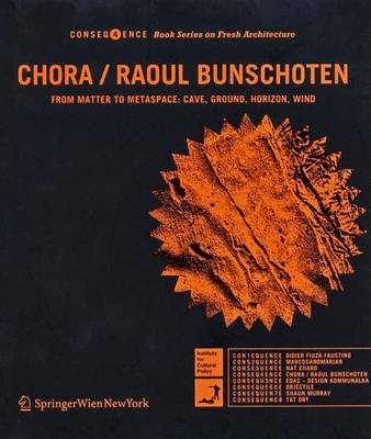 Chora / Raoul Bunschoten: From Matter to Metaspace - Cave, Ground, Horizon, Wind - Consequence Book Series on Fresh Architecture v. 4 (Paperback)