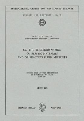 On the Thermodynamics of Elastic Materials and of Reacting Fluid Mixtures: Course held at the Department of Mechanics of Solids, June 1971 - CISM International Centre for Mechanical Sciences 75 (Paperback)