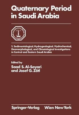 Quaternary Period in Saudi Arabia: 1: Sedimentological, Hydrogeological, Hydrochemical, Geomorphological, and Climatological Investigations in Central and Eastern Saudi Arabia (Hardback)
