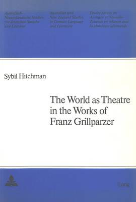 World as Theatre in the Works of Franz Grillparzer - Australian and New Zealand Studies in German Language and Literature v. 11 (Paperback)