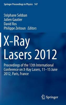 X-Ray Lasers 2012: Proceedings of the 13th International Conference on X-Ray Lasers, 11-15 June 2012, Paris, France - Springer Proceedings in Physics 147 (Hardback)