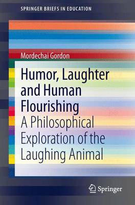Humor, Laughter and Human Flourishing: A Philosophical Exploration of the Laughing Animal - SpringerBriefs in Education (Paperback)