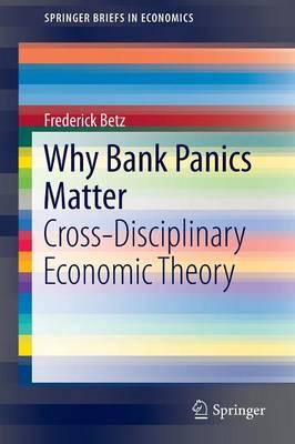 Why Bank Panics Matter: Cross-Disciplinary Economic Theory - SpringerBriefs in Economics (Paperback)