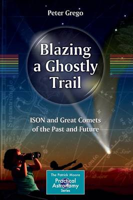 Blazing a Ghostly Trail: ISON and Great Comets of the Past and Future - The Patrick Moore Practical Astronomy Series (Paperback)