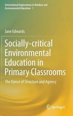 Socially-critical Environmental Education in Primary Classrooms: The Dance of Structure and Agency - International Explorations in Outdoor and Environmental Education 1 (Hardback)