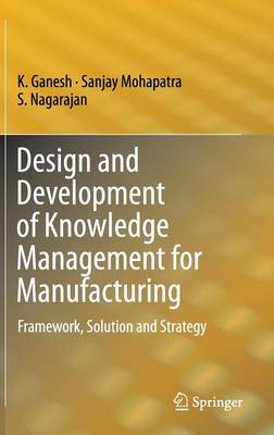 Design and Development of Knowledge Management for Manufacturing: Framework, Solution and Strategy (Hardback)