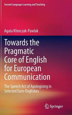 Towards the Pragmatic Core of English for European Communication: The Speech Act of Apologising in Selected Euro-Englishes - Second Language Learning and Teaching (Hardback)