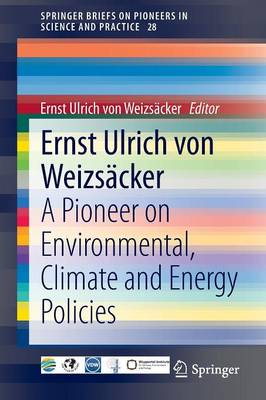 Ernst Ulrich von Weizsacker: A Pioneer on Environmental, Climate and Energy Policies - SpringerBriefs on Pioneers in Science and Practice 28 (Paperback)