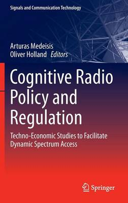 Cognitive Radio Policy and Regulation: Techno-Economic Studies to Facilitate Dynamic Spectrum Access - Signals and Communication Technology (Hardback)