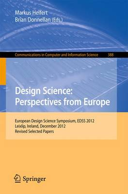 Design Science: Perspectives from Europe: European Design Science Symposium EDSS 2012, Leixlip, Ireland, December 6, 2012Revised Selected Papers - Communications in Computer and Information Science 388 (Paperback)