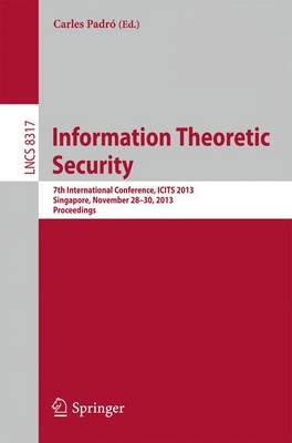 Information Theoretic Security: 7th International Conference, ICITS 2013, Singapore, November 28-30, 2013, Proceedings - Lecture Notes in Computer Science 8317 (Paperback)
