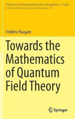 Towards the Mathematics of Quantum Field Theory - Ergebnisse der Mathematik und ihrer Grenzgebiete. 3. Folge / A Series of Modern Surveys in Mathematics 59 (Hardback)