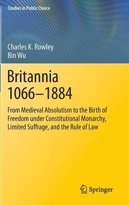 Britannia 1066-1884: From Medieval Absolutism to the Birth of Freedom under Constitutional Monarchy, Limited Suffrage, and the Rule of Law - Studies in Public Choice 30 (Hardback)