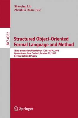 Structured Object-Oriented Formal Language and Method: Third International Workshop, SOFL+MSVL 2013, Queenstown, New Zealand, October 29, 2013, Revised Selected Papers - Lecture Notes in Computer Science 8332 (Paperback)