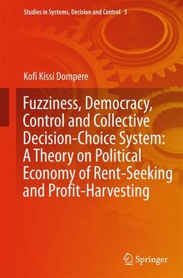 Fuzziness, Democracy, Control and Collective Decision-choice System: A Theory on Political Economy of Rent-Seeking and Profit-Harvesting - Studies in Systems, Decision and Control 5 (Hardback)