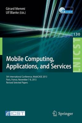 Mobile Computing, Applications, and Services: 5th International Conference, MobiCase 2013, Paris, France, November 7-8, 2013, Revised Selected Papers - Lecture Notes of the Institute for Computer Sciences, Social Informatics and Telecommunications Engineering 130 (Paperback)