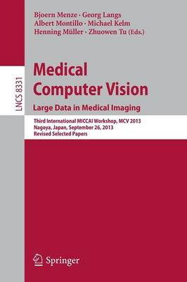 Medical Computer Vision. Large Data in Medical Imaging: Third International MICCAI Workshop, MCV 2013, Nagoya, Japan, September 26, 2013, Revised Selected Papers - Image Processing, Computer Vision, Pattern Recognition, and Graphics 8331 (Paperback)