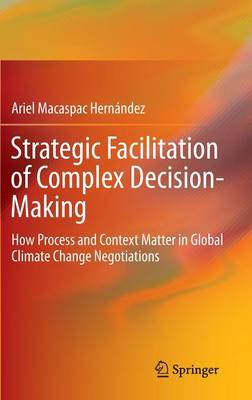 Strategic Facilitation of Complex Decision-Making: How Process and Context Matter in Global Climate Change Negotiations (Hardback)