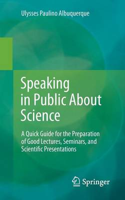 Speaking in Public About Science: A Quick Guide for the Preparation of Good Lectures, Seminars, and Scientific Presentations (Paperback)