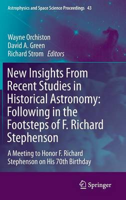 New Insights From Recent Studies in Historical Astronomy: Following in the Footsteps of F. Richard Stephenson: A Meeting to Honor F. Richard Stephenson on His 70th Birthday - Astrophysics and Space Science Proceedings 43 (Hardback)