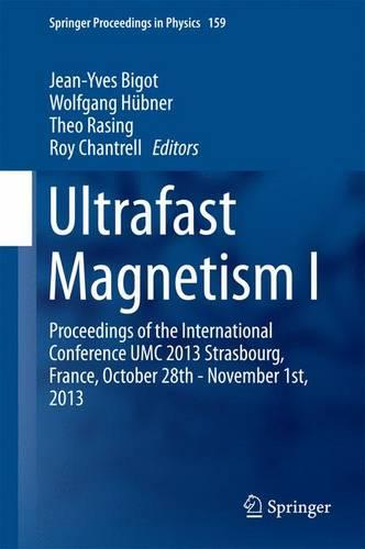 Ultrafast Magnetism I: Proceedings of the International Conference UMC 2013 Strasbourg, France, October 28th - November 1st, 2013 - Springer Proceedings in Physics 159 (Hardback)