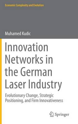 Innovation Networks in the German Laser Industry: Evolutionary Change, Strategic Positioning, and Firm Innovativeness - Economic Complexity and Evolution (Hardback)