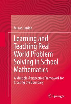 Learning and Teaching Real World Problem Solving in School Mathematics: A Multiple-Perspective Framework for Crossing the Boundary (Hardback)