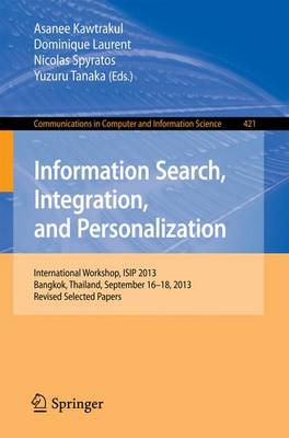 Information Search, Integration, and Personalization: International Workshop, ISIP 2013, Bangkok, Thailand, September 16--18, 2013. Revised Selected Papers - Communications in Computer and Information Science 421 (Paperback)