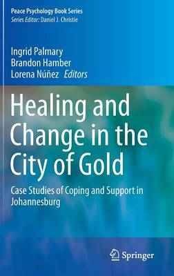 Healing and Change in the City of Gold: Case Studies of Coping and Support in Johannesburg - Peace Psychology Book Series 24 (Hardback)