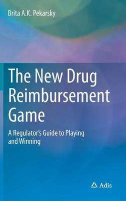 The New Drug Reimbursement Game: A Regulator's Guide to Playing and Winning (Hardback)