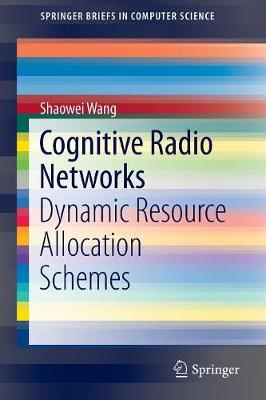 Cognitive Radio Networks: Dynamic Resource Allocation Schemes - SpringerBriefs in Computer Science (Paperback)