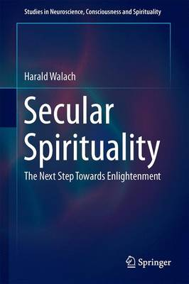 Secular Spirituality: The Next Step Towards Enlightenment - Studies in Neuroscience, Consciousness and Spirituality 4 (Hardback)