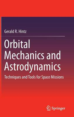 Orbital Mechanics and Astrodynamics: Techniques and Tools for Space Missions (Hardback)