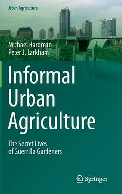 Informal Urban Agriculture: The Secret Lives of Guerrilla Gardeners - Urban Agriculture (Hardback)