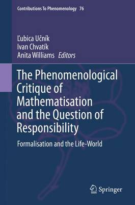 The Phenomenological Critique of Mathematisation and the Question of Responsibility: Formalisation and the Life-World - Contributions to Phenomenology 76 (Hardback)